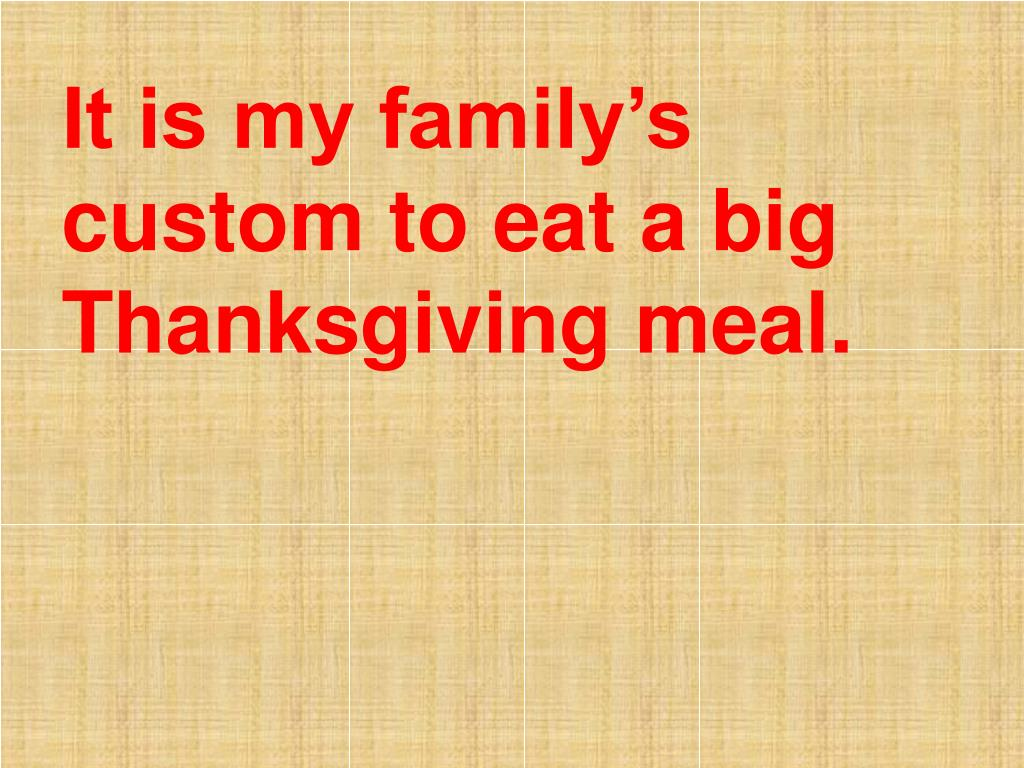 It is my family's custom to eat a big Thanksgiving meal.