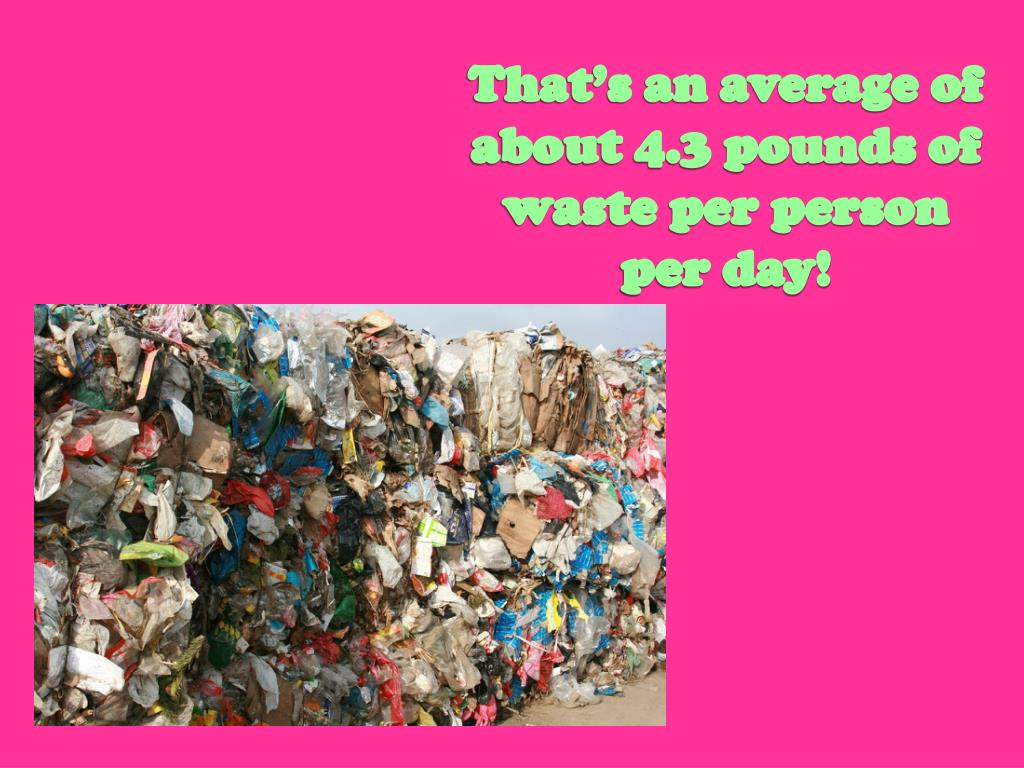 That's an average of about 4.3 pounds of waste per person per day!