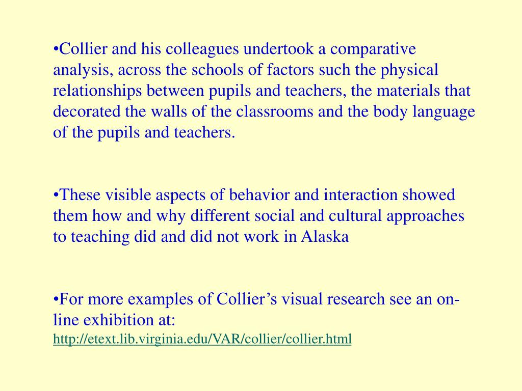 Collier and his colleagues undertook a comparative analysis, across the schools of factors such the physical relationships between pupils and teachers, the materials that decorated the walls of the classrooms and the body language of the pupils and teachers.