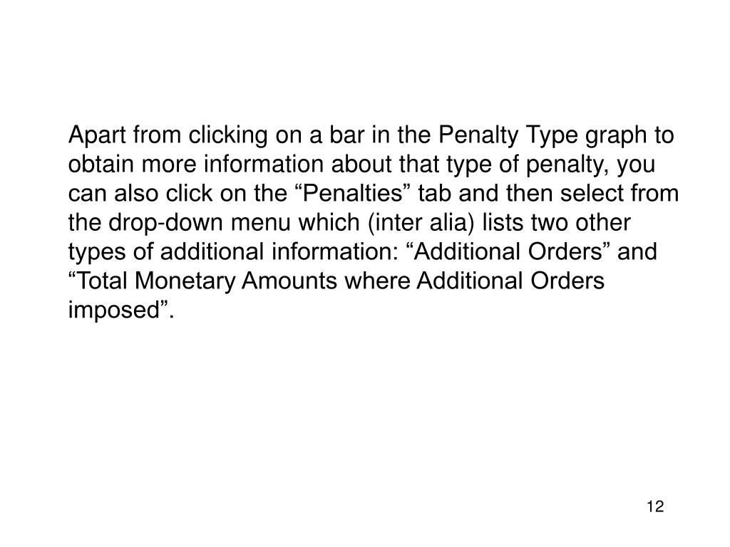"Apart from clicking on a bar in the Penalty Type graph to obtain more information about that type of penalty, you can also click on the ""Penalties"" tab and then select from the drop-down menu which (inter alia) lists two other types of additional information: ""Additional Orders"" and ""Total Monetary Amounts where Additional Orders imposed""."