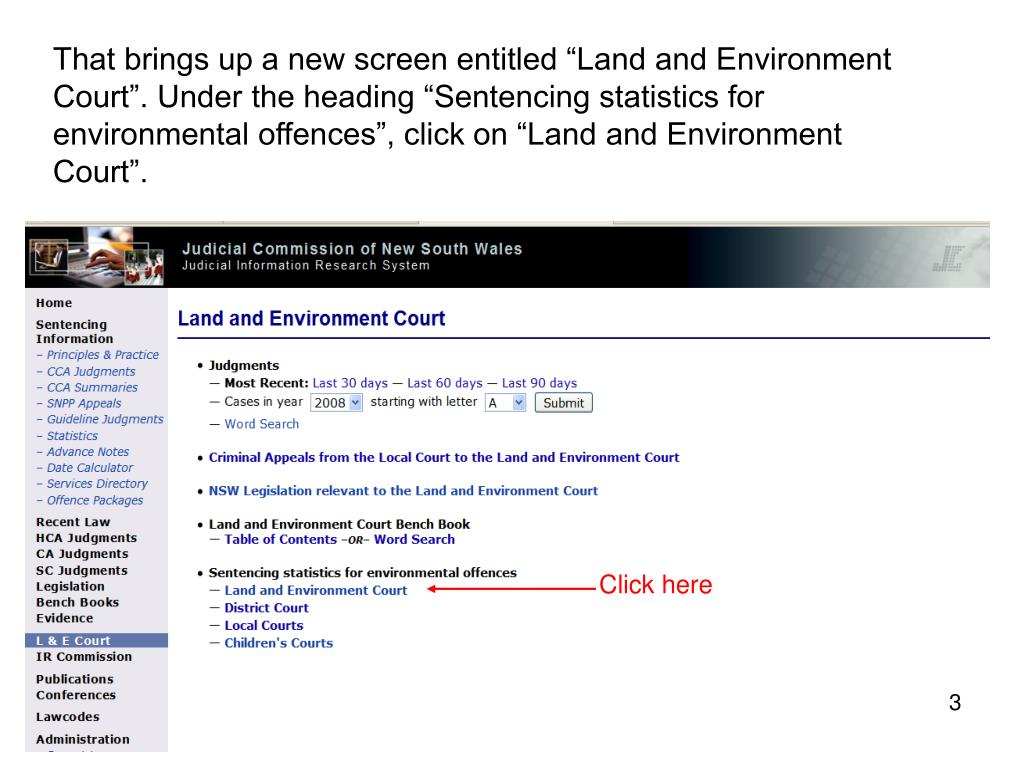 "That brings up a new screen entitled ""Land and Environment Court"". Under the heading ""Sentencing statistics for environmental offences"", click on ""Land and Environment Court""."