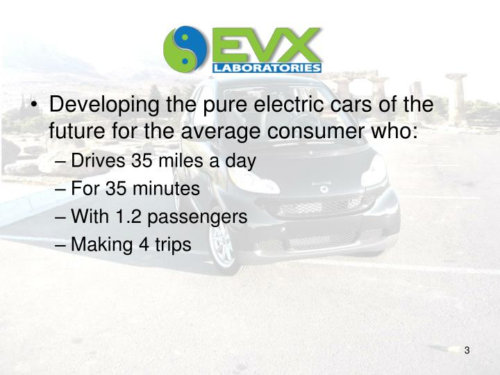 Developing the pure electric cars of the future for the average consumer who: