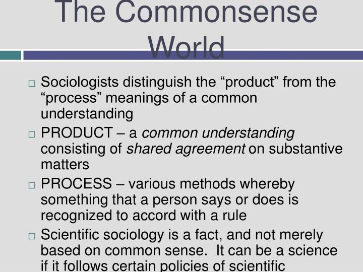 ethnomethodology sociology and common sense world Ethnomethodology is a field of sociology that  schutz observed that each actor approaches the social world with a stock of  their sense is elaborated and.