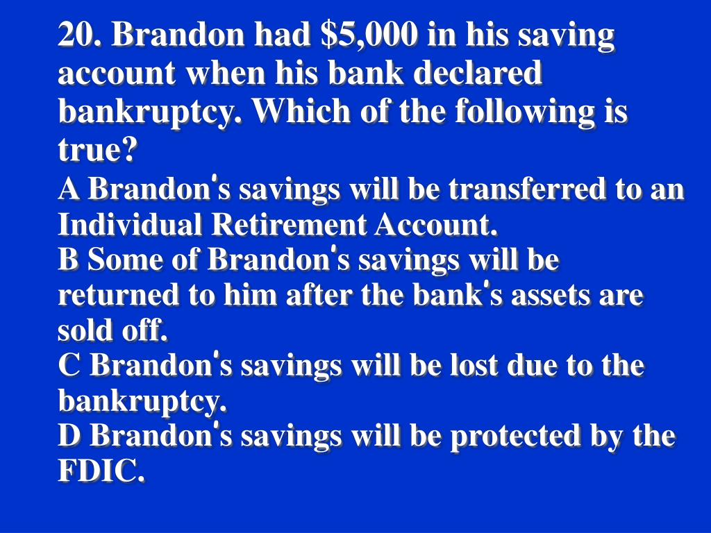20. Brandon had $5,000 in his saving account when his bank declared bankruptcy. Which of the following is true?