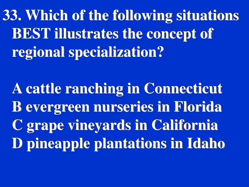 33. Which of the following situations BEST illustrates the concept of regional specialization?