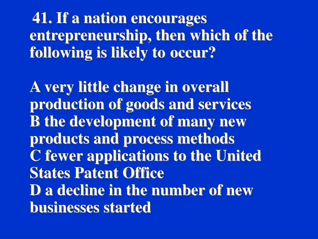 41. If a nation encourages entrepreneurship, then which of the following is likely to 	occur?