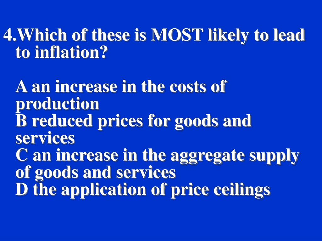 4.Which of these is MOST likely to lead to inflation?