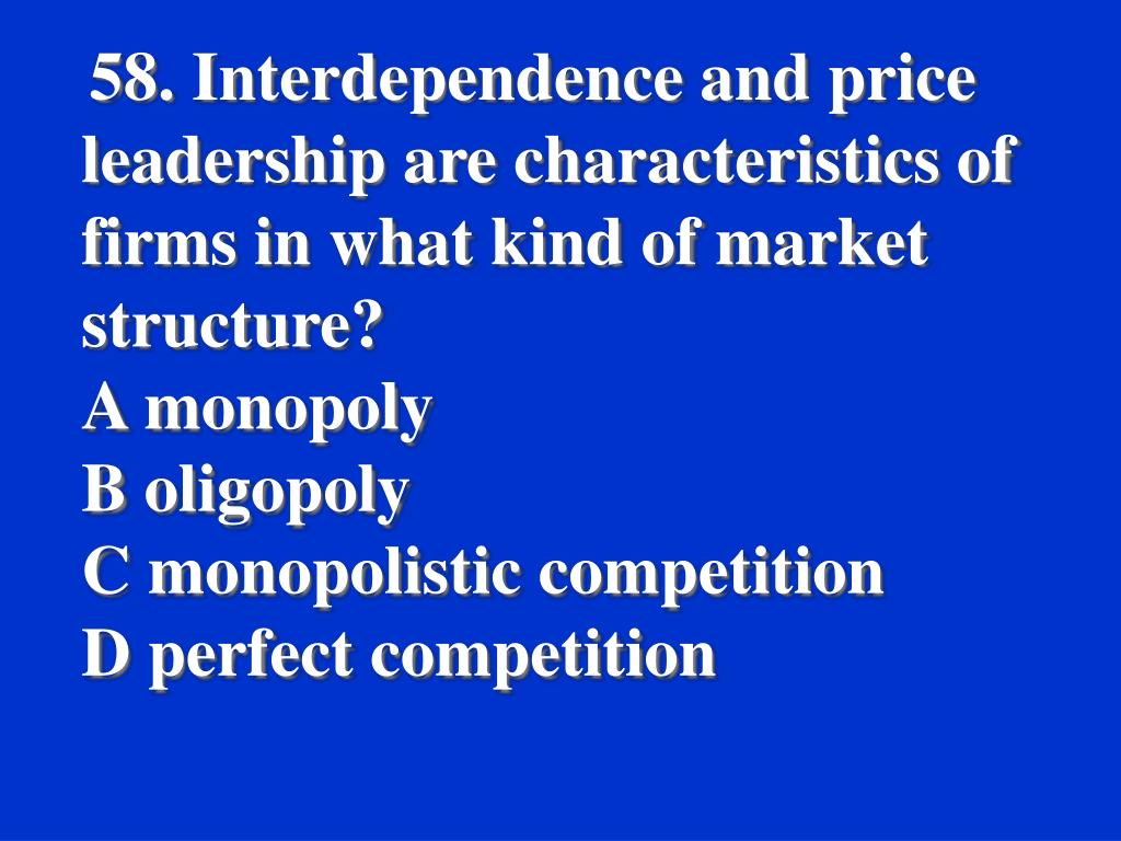58. Interdependence and price leadership are characteristics of firms in what kind of market structure?