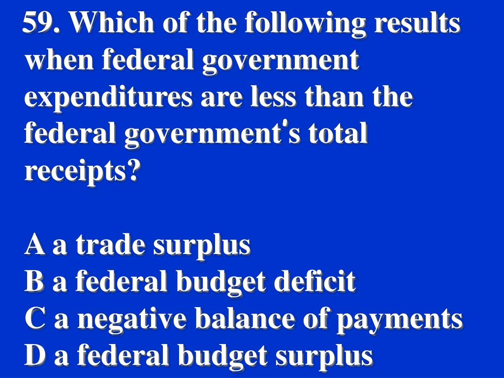 59. Which of the following results when federal government expenditures are less than the federal government