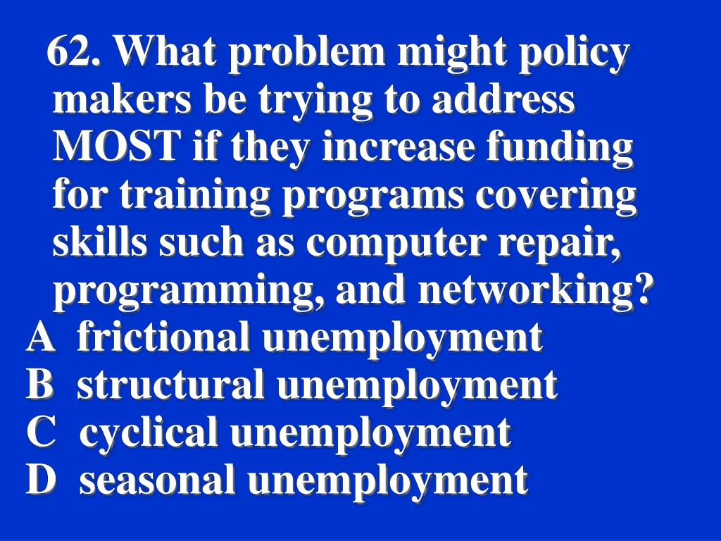 62. What problem might policy makers be trying to address MOST if they increase funding for training programs covering skills such as computer repair, programming, and networking?