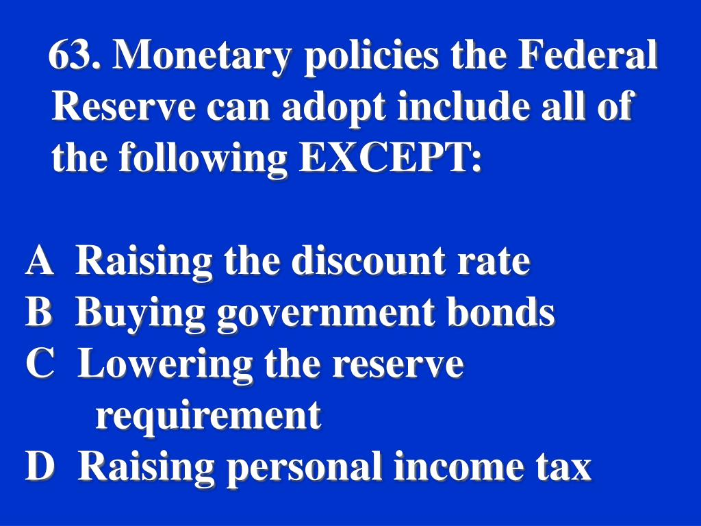 63. Monetary policies the Federal Reserve can adopt include all of the following EXCEPT: