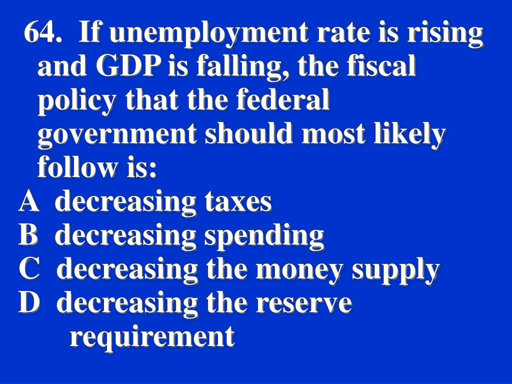 64.  If unemployment rate is rising and GDP is falling, the fiscal policy that the federal government should most likely follow is: