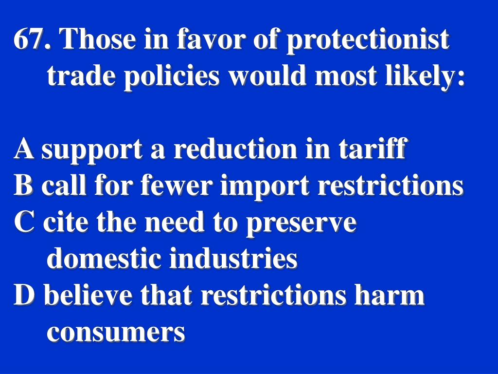 67. Those in favor of protectionist trade policies would most likely: