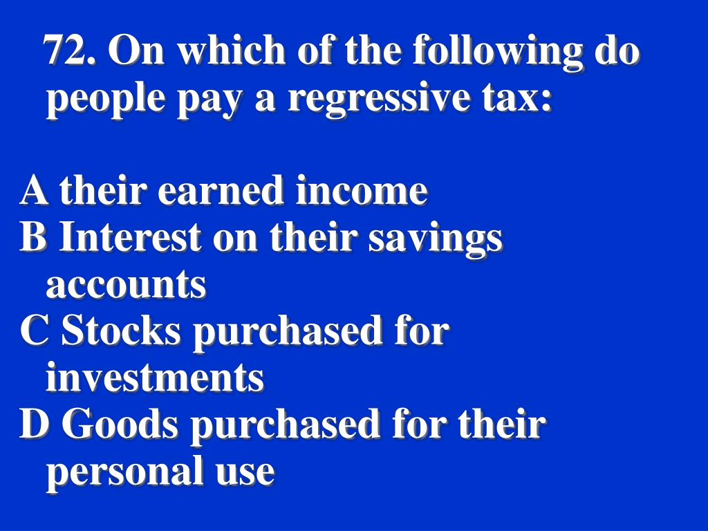 72. On which of the following do people pay a regressive tax: