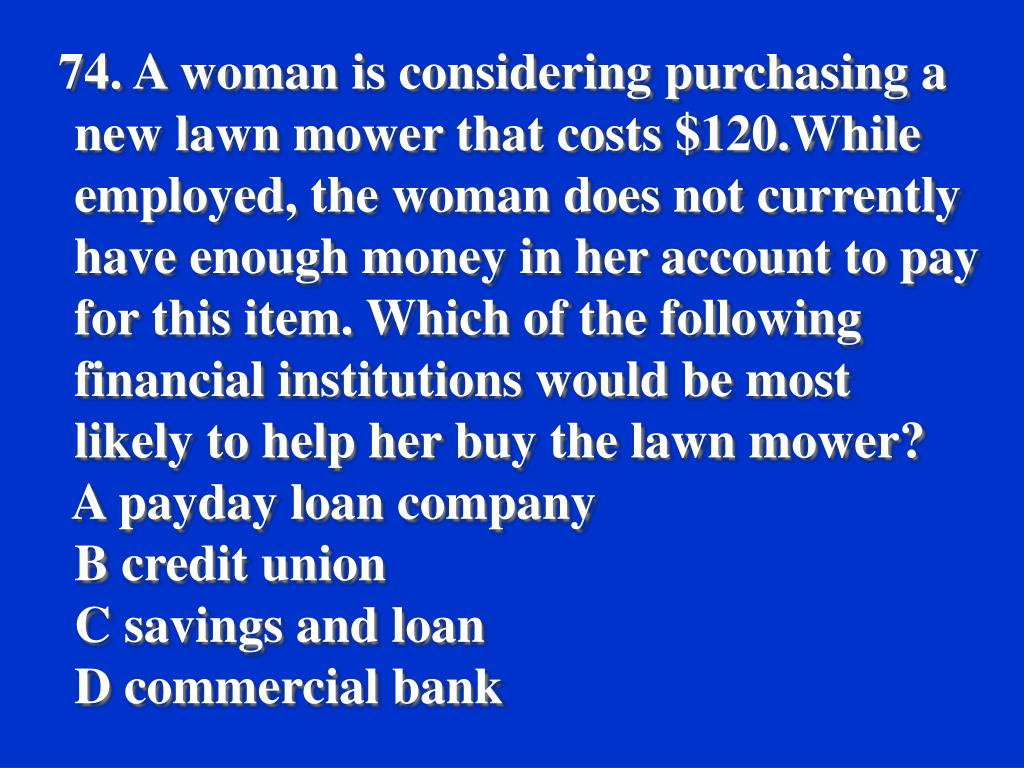 74. A woman is considering purchasing a new lawn mower that costs $120.While employed, the woman does not currently have enough money in her account to pay for this item. Which of the following financial institutions would be most likely to help her buy the lawn mower?
