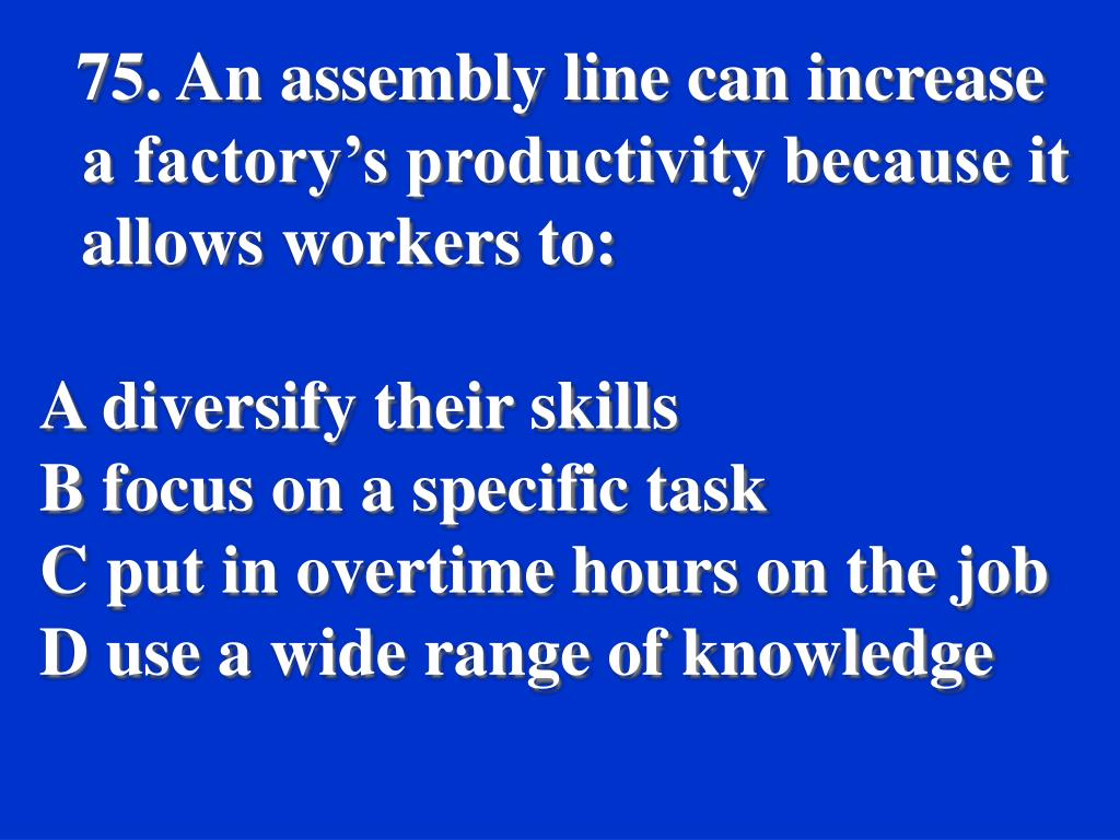 75. An assembly line can increase a factory's productivity because it allows workers to: