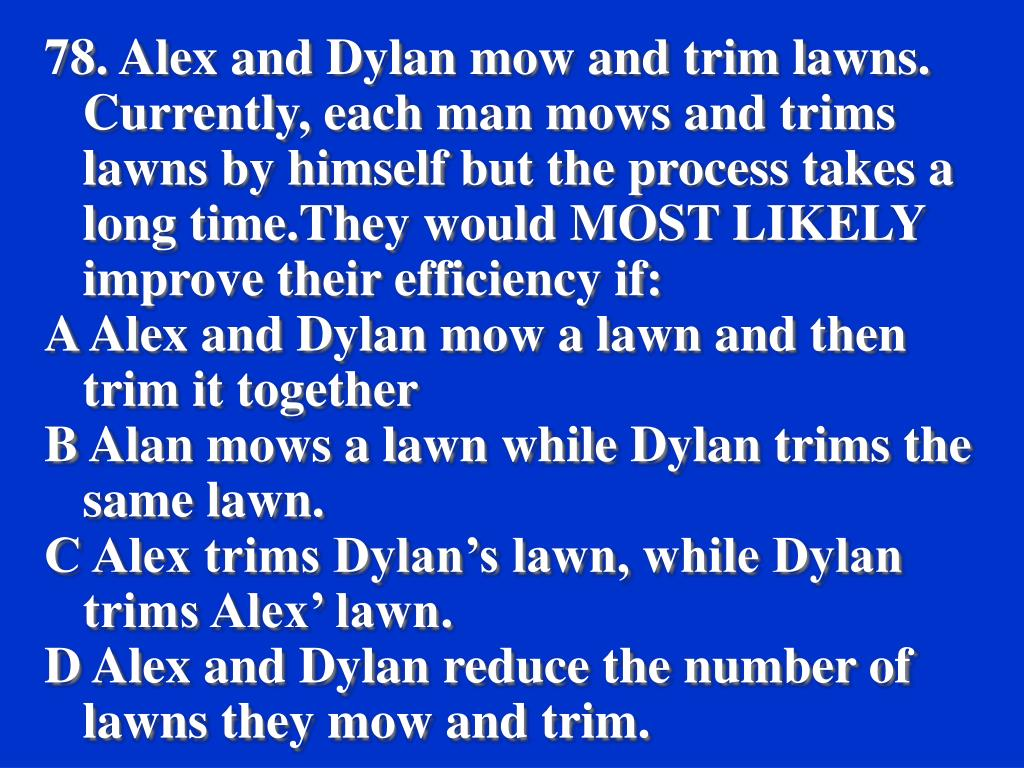 78. Alex and Dylan mow and trim lawns. Currently, each man mows and trims lawns by himself but the process takes a long time.They would MOST LIKELY improve their efficiency if:
