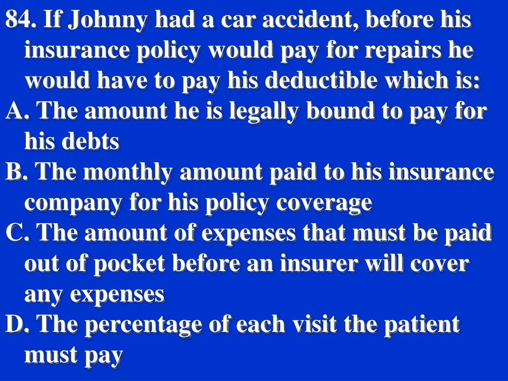 84. If Johnny had a car accident, before his insurance policy would pay for repairs he would have to pay his deductible which is: