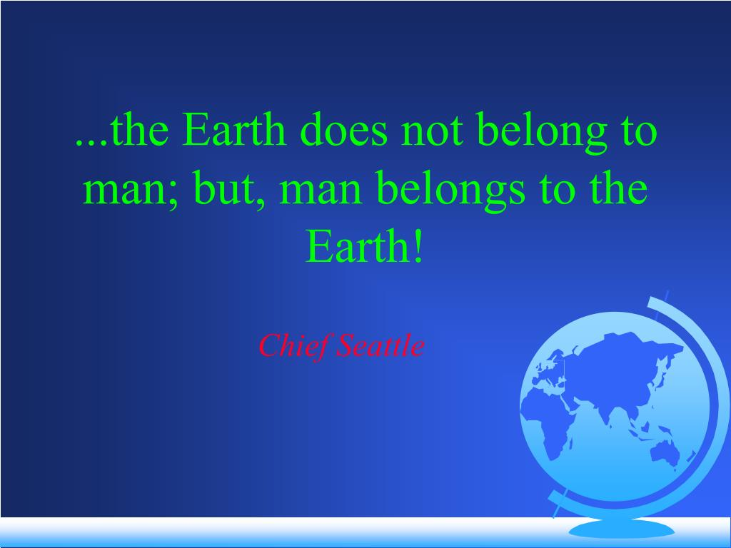 ...the Earth does not belong to man; but, man belongs to the Earth!