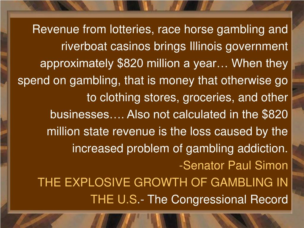 Revenue from lotteries, race horse gambling and riverboat casinos brings Illinois government approximately $820 million a year… When they spend on gambling, that is money that otherwise go to clothing stores, groceries, and other businesses…. Also not calculated in the $820 million state revenue is the loss caused by the increased problem of gambling addiction.