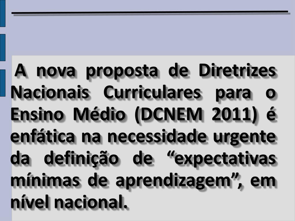"""A nova proposta de Diretrizes Nacionais Curriculares para o Ensino Médio (DCNEM 2011) é enfática na necessidade urgente da definição de """"expectativas mínimas de aprendizagem"""", em nível nacional."""
