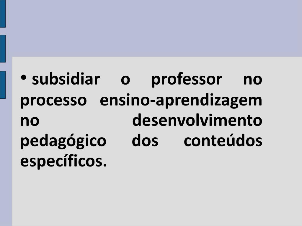 subsidiar o professor no processo ensino-aprendizagem no desenvolvimento pedagógico dos conteúdos específicos.