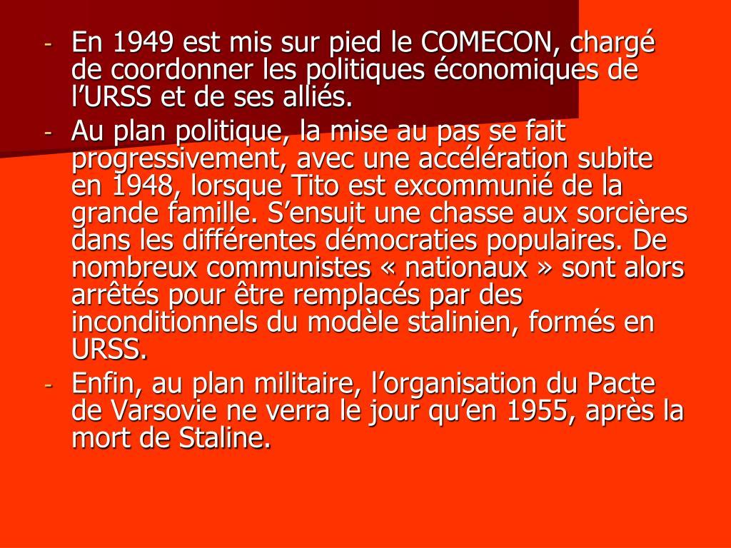 En 1949 est mis sur pied le COMECON, chargé de coordonner les politiques économiques de l'URSS et de ses alliés.