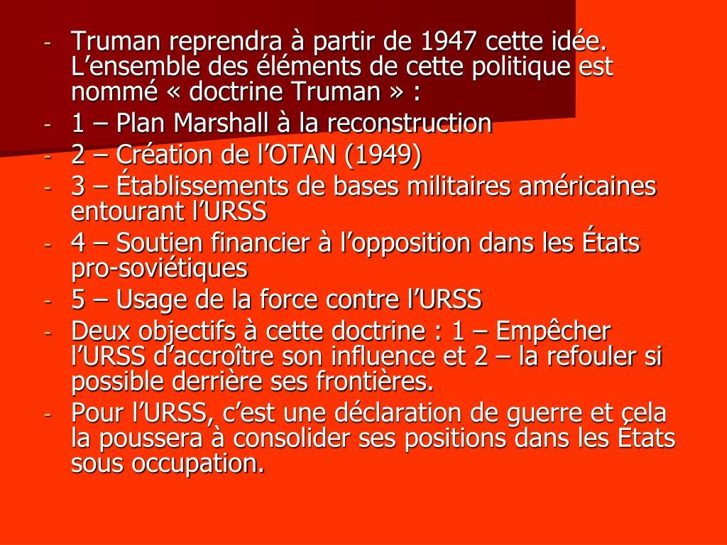 Truman reprendra à partir de 1947 cette idée. L'ensemble des éléments de cette politique est nommé «doctrine Truman» :