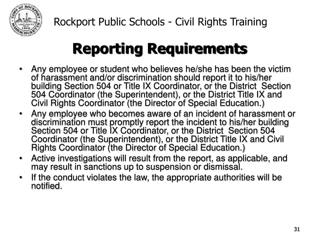 Any employee or student who believes he/she has been the victim of harassment and/or discrimination should report it to his/her building Section 504 or Title IX Coordinator, or the District  Section 504 Coordinator (the Superintendent), or the District Title IX and Civil Rights Coordinator (the Director of Special Education.)