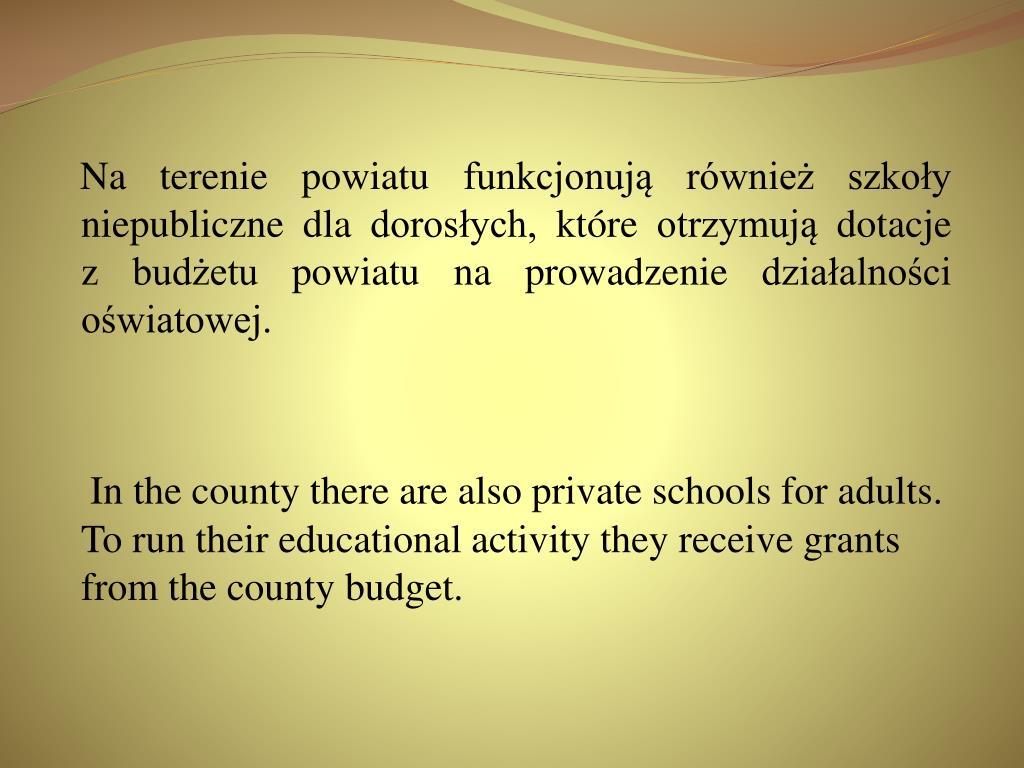 Na terenie powiatu funkcjonują również szkoły niepubliczne dla dorosłych, które otrzymują dotacje