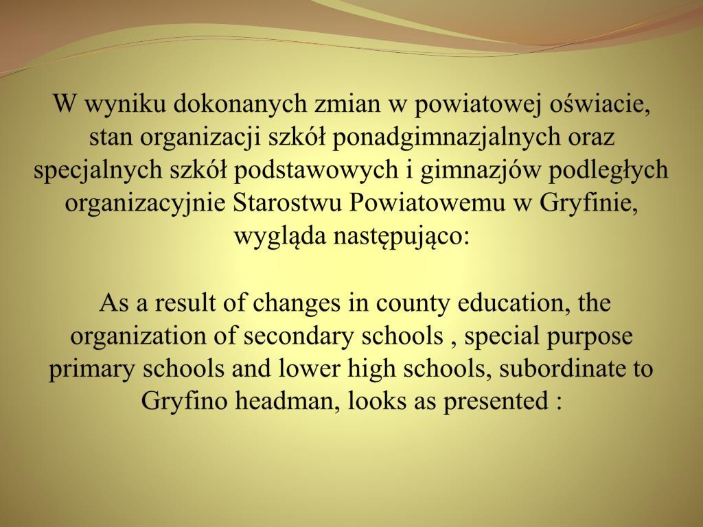 W wyniku dokonanych zmian w powiatowej oświacie, stan organizacji szkół ponadgimnazjalnych oraz specjalnych szkół podstawowych i gimnazjów podległych organizacyjnie Starostwu Powiatowemu w Gryfinie, wygląda następująco: