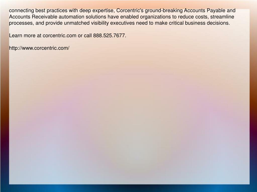 connecting best practices with deep expertise, Corcentric's ground-breaking Accounts Payable and Accounts Receivable automation solutions have enabled organizations to reduce costs, streamline processes, and provide unmatched visibility executives need to make critical business decisions.