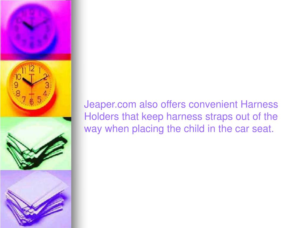 Jeaper.com also offers convenient Harness Holders that keep harness straps out of the way when placing the child in the car seat.