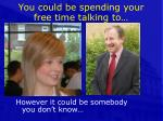 you could be spending your free time talking to