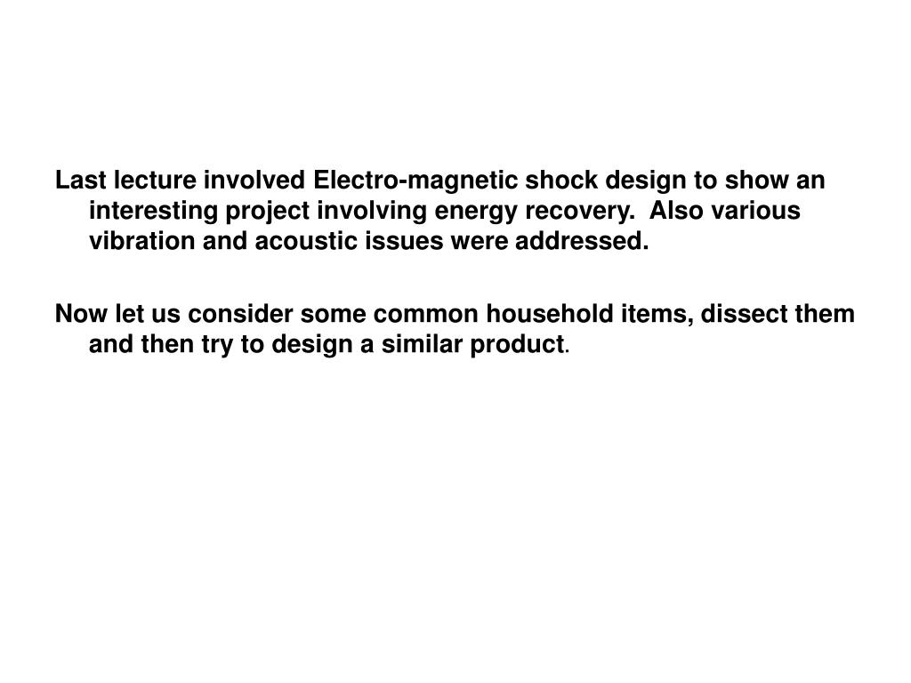 Last lecture involved Electro-magnetic shock design to show an interesting project involving energy recovery.  Also various vibration and acoustic issues were addressed.