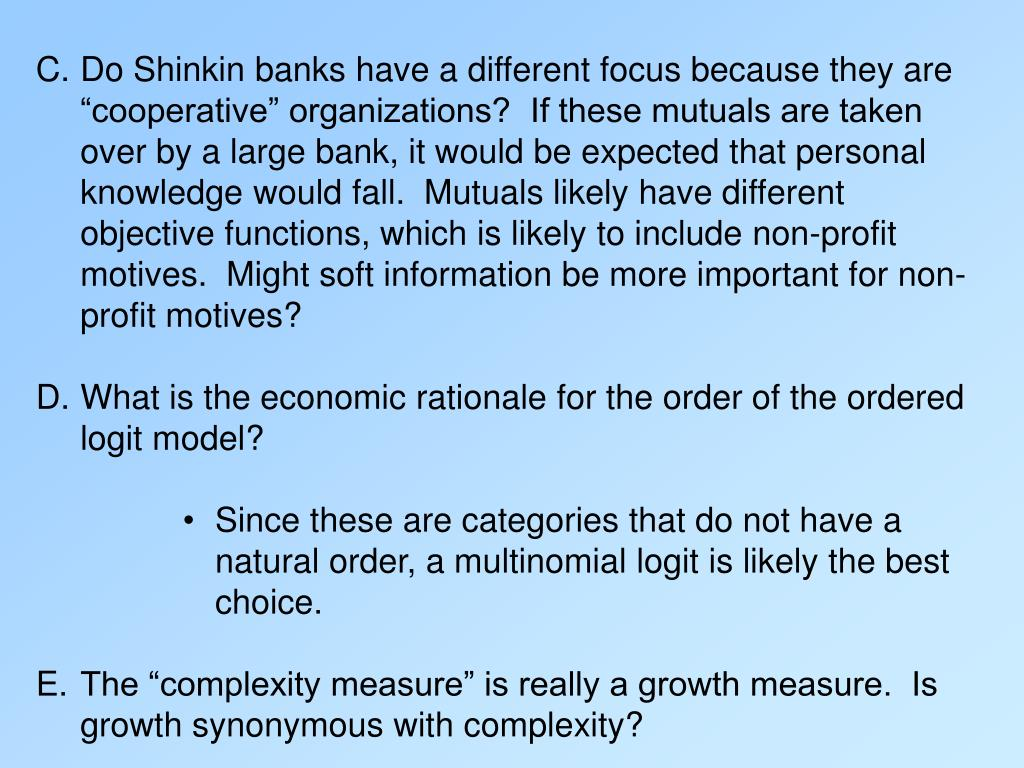 "C.	Do Shinkin banks have a different focus because they are ""cooperative"" organizations?  If these mutuals are taken over by a large bank, it would be expected that personal knowledge would fall.  Mutuals likely have different objective functions, which is likely to include non-profit motives.  Might soft information be more important for non-profit motives?"