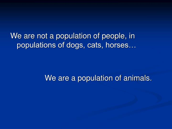 We are not a population of people, in populations of dogs, cats, horses…