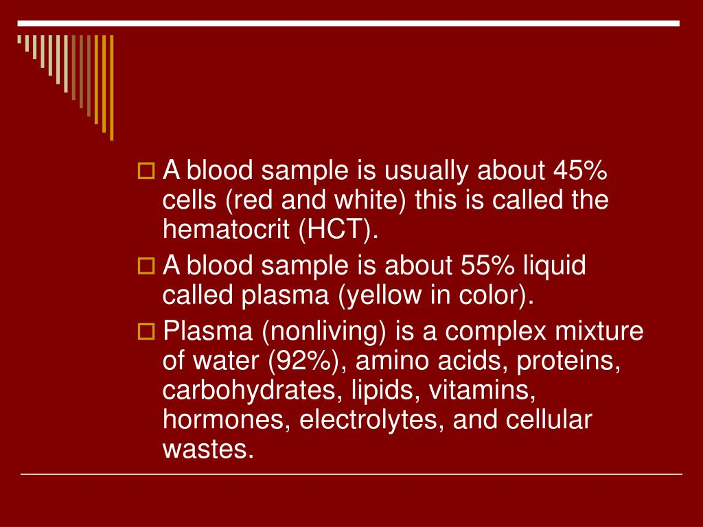 A blood sample is usually about 45% cells (red and white) this is called the hematocrit (HCT).
