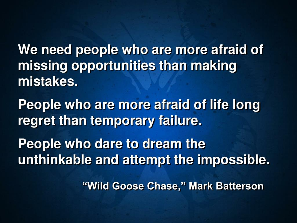 We need people who are more afraid of missing opportunities than making mistakes.