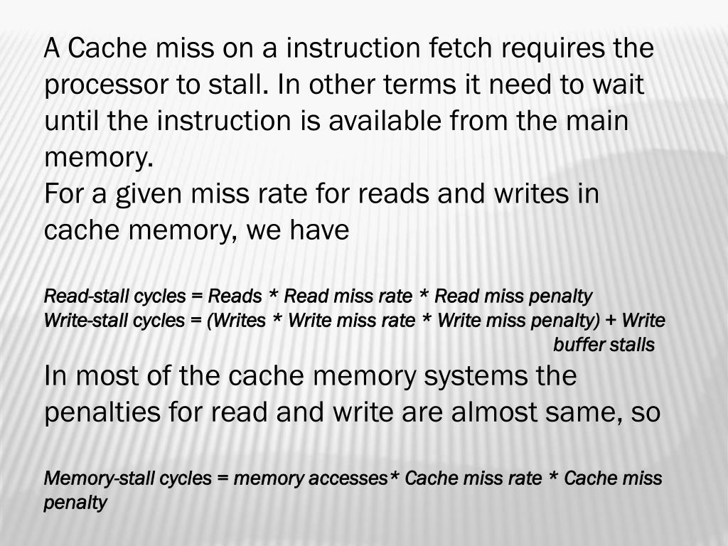 A Cache miss on a instruction fetch requires the processor to stall. In other terms it need to wait until the instruction is available from the main memory.