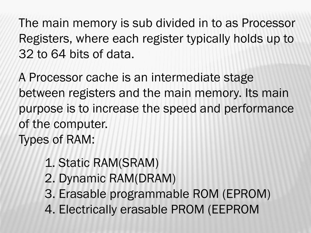 The main memory is sub divided in to as Processor Registers, where each register typically holds up to 32 to 64 bits of data.
