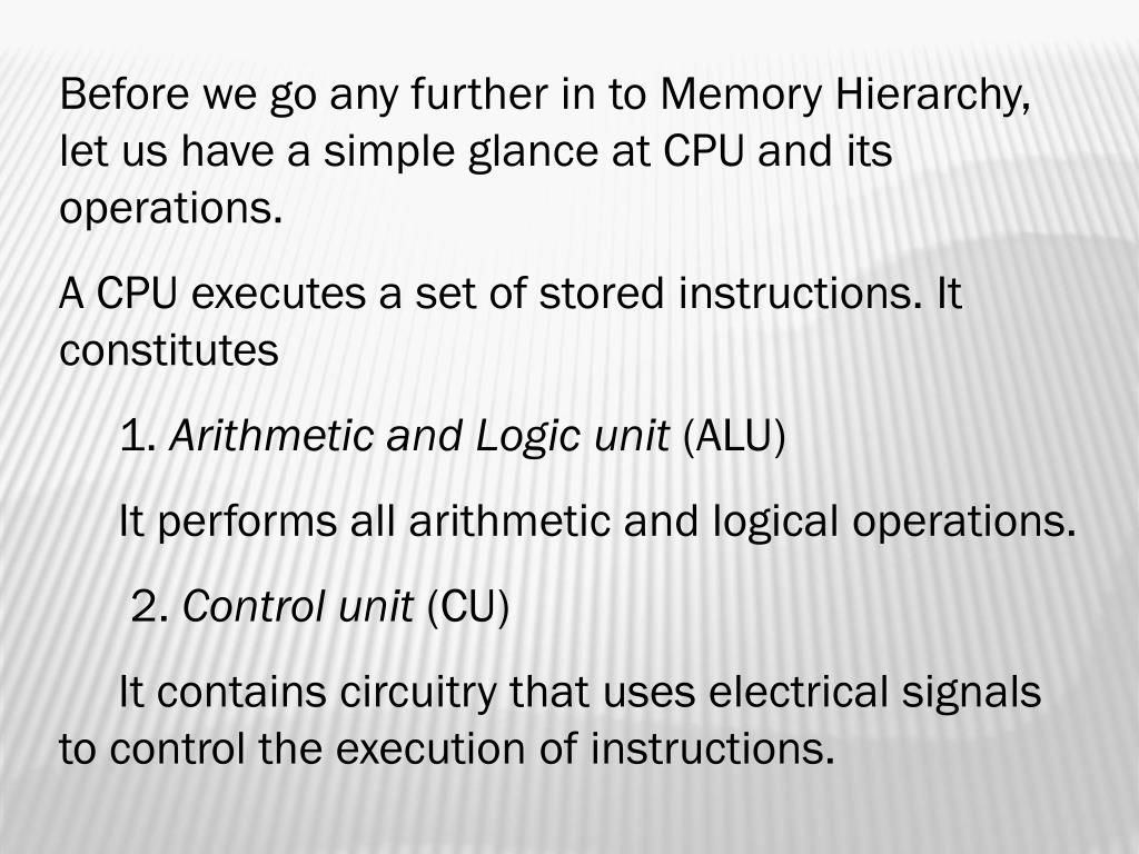 Before we go any further in to Memory Hierarchy,  let us have a simple glance at CPU and its operations.