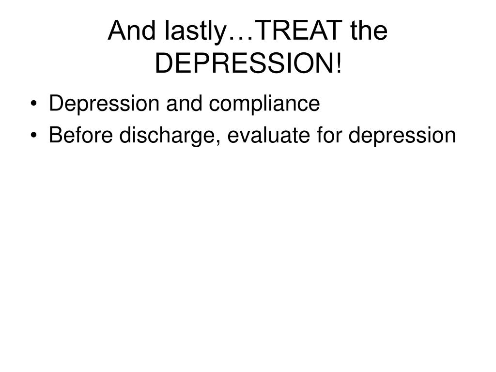 And lastly…TREAT the DEPRESSION!