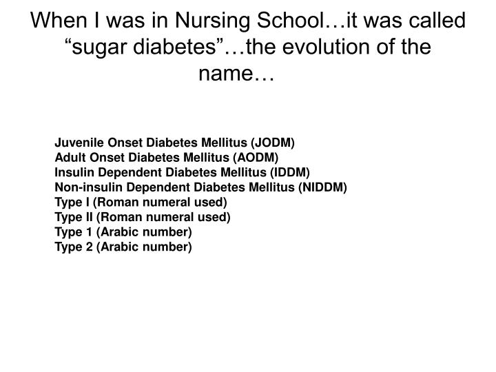 When i was in nursing school it was called sugar diabetes the evolution of the name