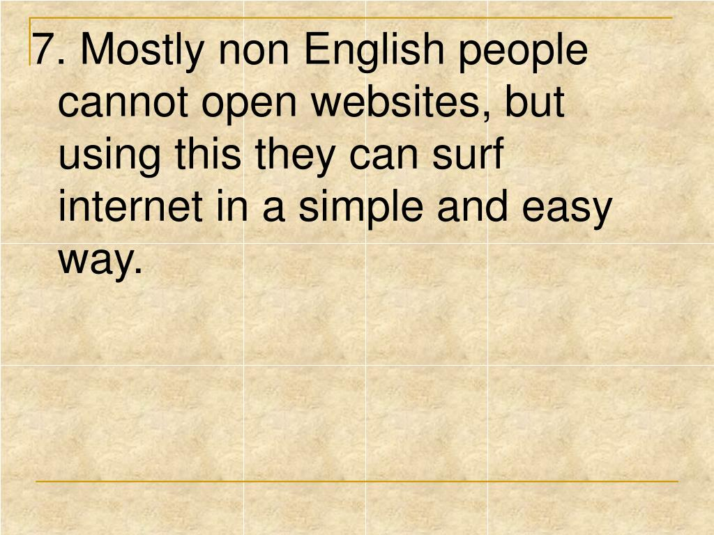 7. Mostly non English people cannot open websites, but using this they can surf internet in a simple and easy way.
