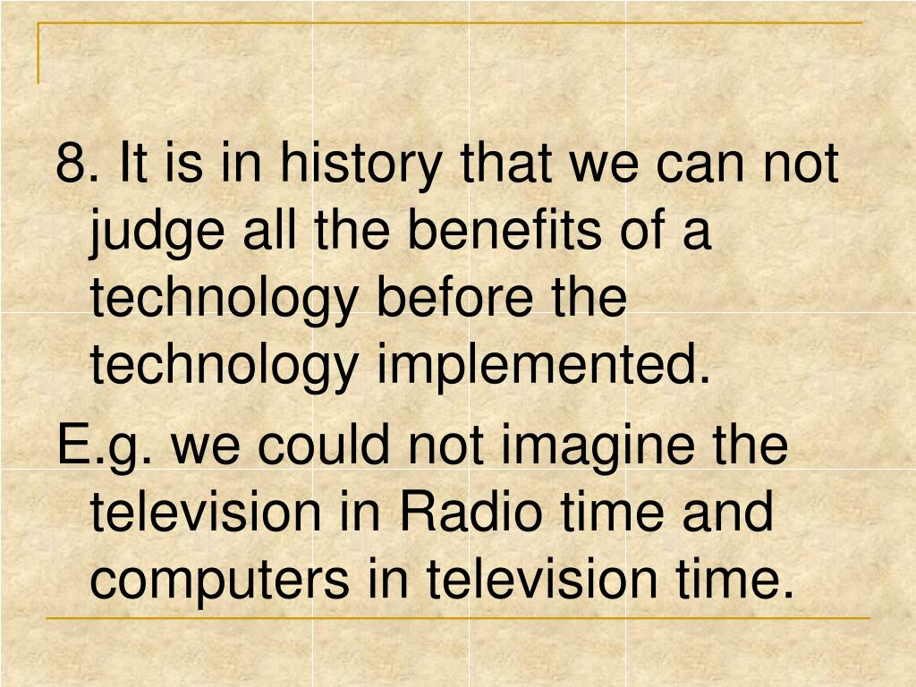 8. It is in history that we can not judge all the benefits of a technology before the technology implemented.