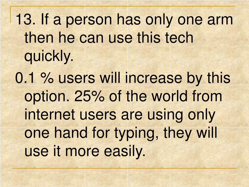 13. If a person has only one arm then he can use this tech quickly.