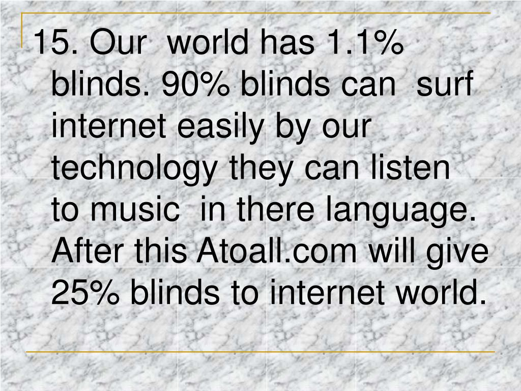 15. Our world has 1.1% blinds. 90% blinds can surf internet easily by our technology they can listen to music in there language. After this Atoall.com will give 25% blinds to internet world.