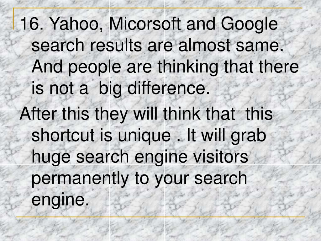 16. Yahoo, Micorsoft and Google search results are almost same. And people are thinking that there is not a big difference.