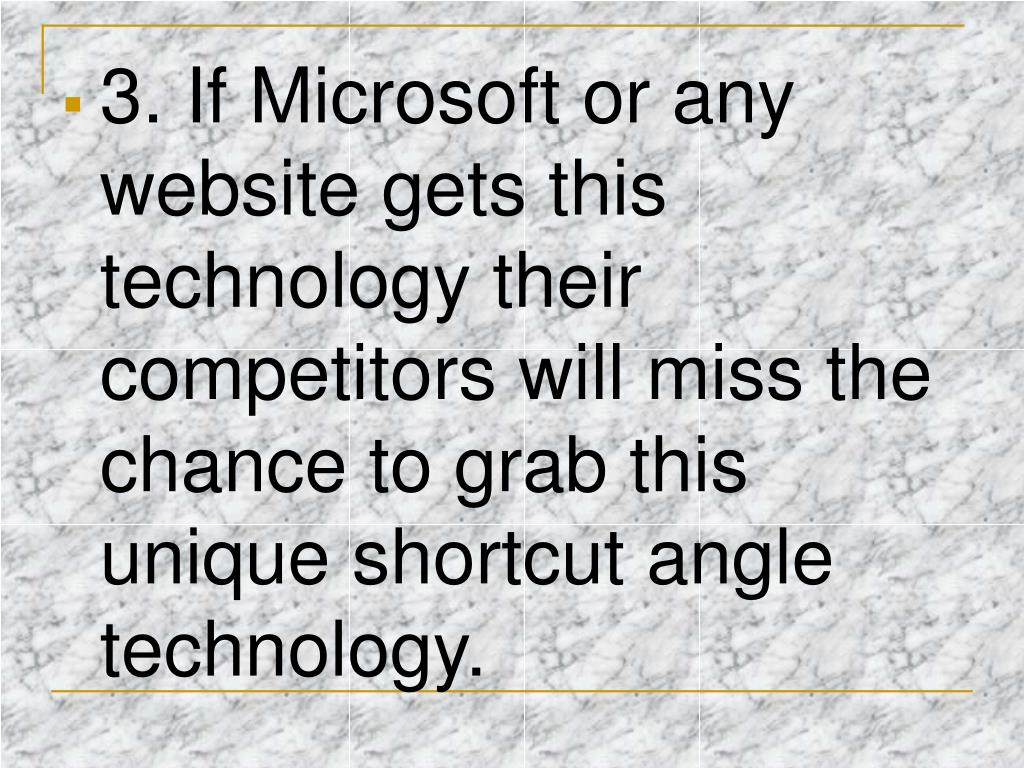 3. If Microsoft or any website gets this technology their competitors will miss the chance to grab this unique shortcut angle technology.